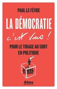 Paul Le Fèvre - La démocratie c'est vous ! - Pour le tirage au sort en politique.