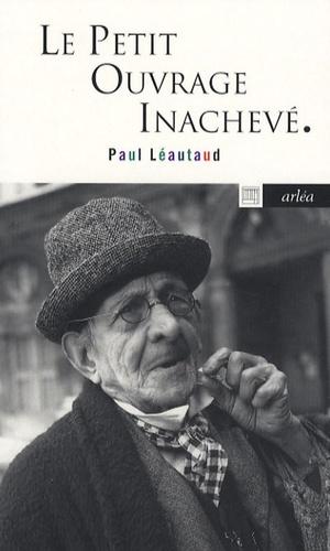 Paul Léautaud - Le petit ouvrage inachevé.