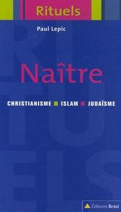 Paul Lepic - Naître - Rituels de la naissance et de la petite enfance dans le judaïsme, le christianisme et l'islam.