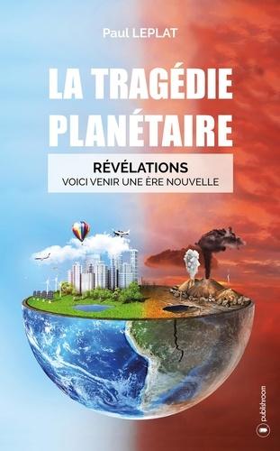 Paul Leplat - La tragédie planétaire - Révélations : Voici venir une ère nouvelle.