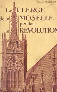 Paul Lesprand et André Gain - Le clergé de la Moselle pendant la Révolution (1) - Les débuts de la Révolution et la suppression des ordres religieux.