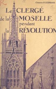 Paul Lesprand - Le clergé de la Moselle pendant la Révolution (3) - Le clergé paroissial : districts de Metz, Briey, Longwy, Thionville.