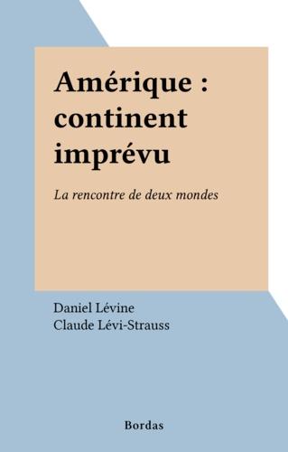 Paul Levine - Amérique, continent imprévu - La rencontre de deux mondes.