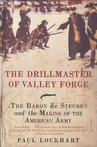 Paul Lockhart - The Drillmaster of Valley Forge - The Baron de Steuben and the Making of the American Army.