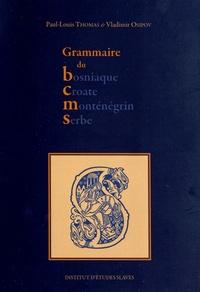 Paul-Louis Thomas et Vladimir Osipov - Grammaire du bosniaque, croate, monténégrin, serbe.