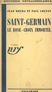 Paul Louvet et Jean Moura - Saint-Germain, le Rose-Croix immortel.