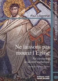 Paul Löwenthal - Ne laissons pas mourir l'Eglise - Foi chrétienne et identité catholique.