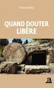 Paul Löwenthal - Quand douter libere.