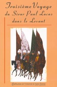 Paul Lucas - Troisième voyage du Sieur Paul Lucas dans le Levant - Mai 1714 - Novembre 1717.