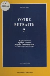 Paul Maillard - Votre retraite ? Régimes de base, épargne salariale, régimes complémentaires : en France et dans 9 pays étrangers.