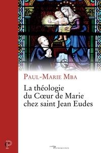 Paul-Marie Mba et Paul-Marie Mba - La théologie du Coeur de Marie chez saint Jean Eudes.