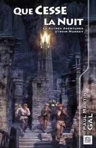 Paul-Martin Gal - Que cesse la nuit - Six aventures d'Irvin Murray.
