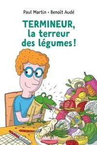 Paul Martin et Benoît Audé - Termineur, la terreur des légumes !.