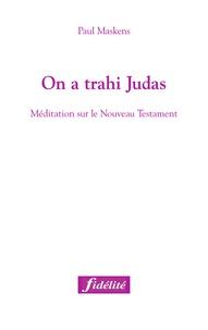 Paul Maskens - On a trahi Judas - Méditation sur le Nouveau Testament.