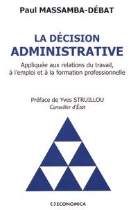 Paul Massamba-Débat - La décision administrative - Appliquée aux relations du travail, à l'emploi et à la formation professionnelle.
