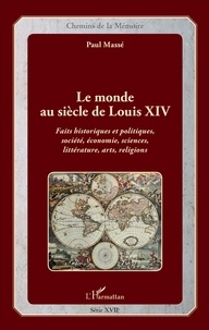 Paul Massé - Le monde au siècle de Louis XIV - Faits historiques et politiques, société, économie, sciences, littérature, arts, religions.