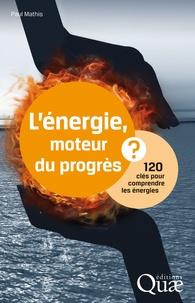 Paul Mathis - L'énergie, moteur du progrès ? - 120 clés pour comprendre les énergies.