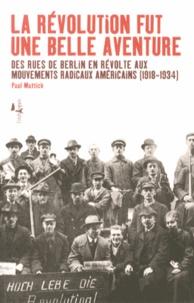 Paul Mattick - La révolution fut une belle aventure - Des rues de Berlin en révolte aux mouvements radicaux américains (1918-1934).