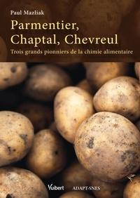 Paul Mazliak - Parmentier, Chaptal, Chevreul - Trois grands pionniers de la chimie alimentaire.