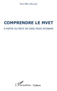 Paul Mba Abessole - Comprendre le Mvet - A partir du récit de Zong Mdizi Mi'obame.