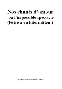 Paul Melchior - Nos chants d'amour ou l'impossible spectacle - (lettre à un intermittent).
