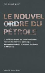 Paul Michael Wihbey - Le nouvel ordre du pétrole - La vérité des faits sur les nouvelles réserves massives, les nouvelles technologies révolutionnaires et les puissances pétrolières du XXIe siècle.