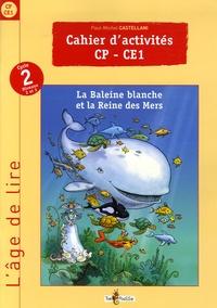 Paul-Michel Castellani - Cahier d'activités CP-CE1 - La Baleine blanche et la Reine des Mers.