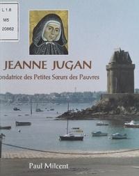 Paul Milcent et  Collectif - Jeanne Jugan - Fondatrice des Petites Sœurs des Pauvres.