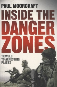 Paul Moorcraft - Inside the Danger Zones - Travels to Arresting Places.