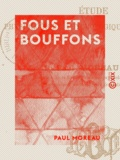 Paul Moreau - Fous et Bouffons - Étude physiologique, psychologique et historique.