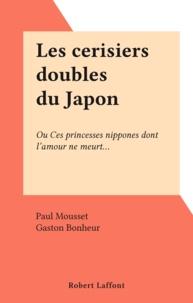 Paul Mousset et Gaston Bonheur - Les cerisiers doubles du Japon - Ou Ces princesses nippones dont l'amour ne meurt....