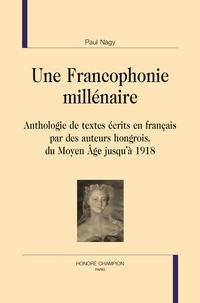 Paul Nagy - Une francophonie millénaire - Anthologie de textes écrits en français par des auteurs hongrois du Moyen Age jusqu'à 1918.
