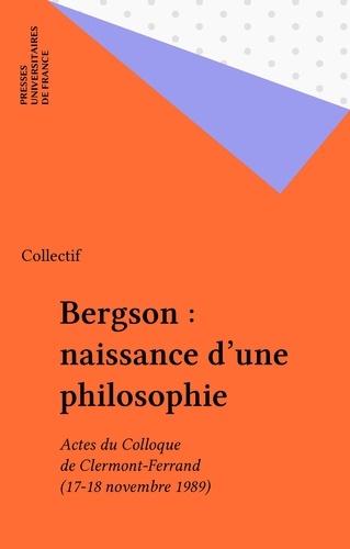 Bergson, naissance d'une philosophie. Actes du colloque de Clermont-Ferrand, 17 et 18 novembre 1989