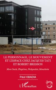Paul Obadia - Le personnage, le mouvement et l'espace chez Jacques Tati et Robert Bresson - Mon Oncle, Playtime, Pickpocket, Mouchette.