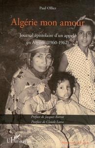 Paul Ollier - Algérie mon amour - Journal épistolaire d'un appelé en Algérie (1960-1962).