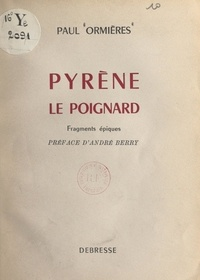 Paul Ormières et André Berry - Pyrène, le poignard - Fragments épiques.