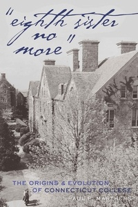 Paul p. Marthers - «Eighth Sister No More» - The Origins and Evolution of Connecticut College.