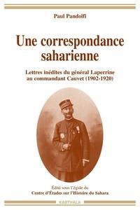 Paul Pandolfi - Une correspondance saharienne - Lettres inédites du général Laperrine au commandant Cauvet (1902-1920).