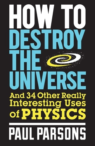 How to Destroy the Universe. And 34 other really interesting uses of physics