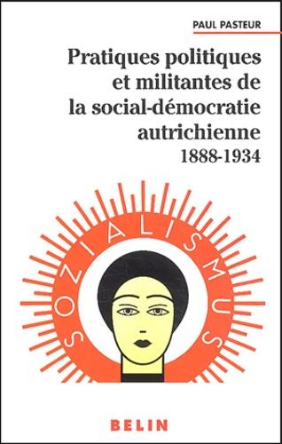 Paul Pasteur - Pratiques politiques et militantes de la social-démocratie autrichienne 1888-1934.