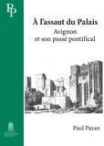 Paul Payan - A l'assaut du Palais - Avignon et son passé pontifical.