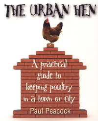 Paul Peacock - The Urban Hen - A practical guide to keeping poultry in a town or city.