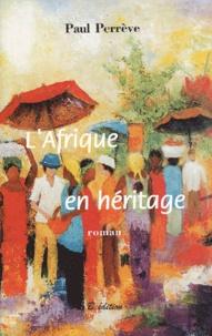 Paul Perrève - L'Afrique en héritage.