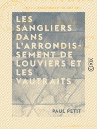 Paul Petit - Les Sangliers dans l'arrondissement de Louviers et les vautraits - Forêts, louveterie, équipages, chasse.