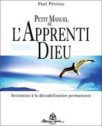 Paul Pétrino - Petit Manuel de l'Apprenti Dieu - Invitation à la déstabilisation permamente.