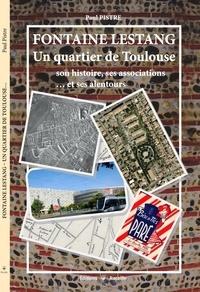 Paul Pistre - Fontaine Lestang - Un quartier de Toulouse : son histoire, ses associations... et ses alentours.