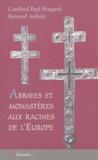 Paul Poupard et Bernard Ardura - Abbayes et monastères aux racines de l'Europe.