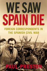 Paul Preston - We Saw Spain Die - Foreign Correspondents in the Spanish Civil War.