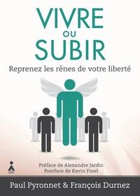 Paul Pyronnet et François Durnez - Vivre ou subir - Reprenez les rênes de votre liberté.