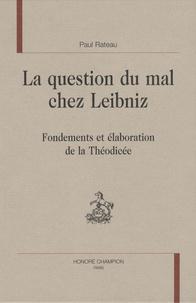 Paul Rateau - La question du mal chez Leibniz - Fondements et élaboration de la Théodicée.